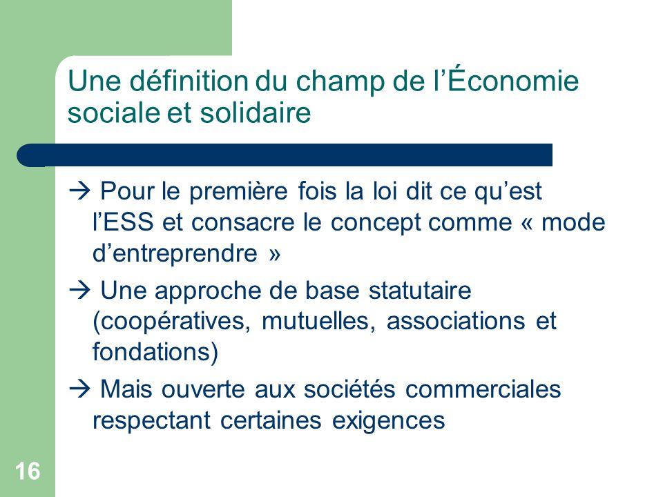 16 Une définition du champ de l'Économie sociale et solidaire  Pour le première fois la loi dit ce qu'est l'ESS et consacre le concept comme « mode d