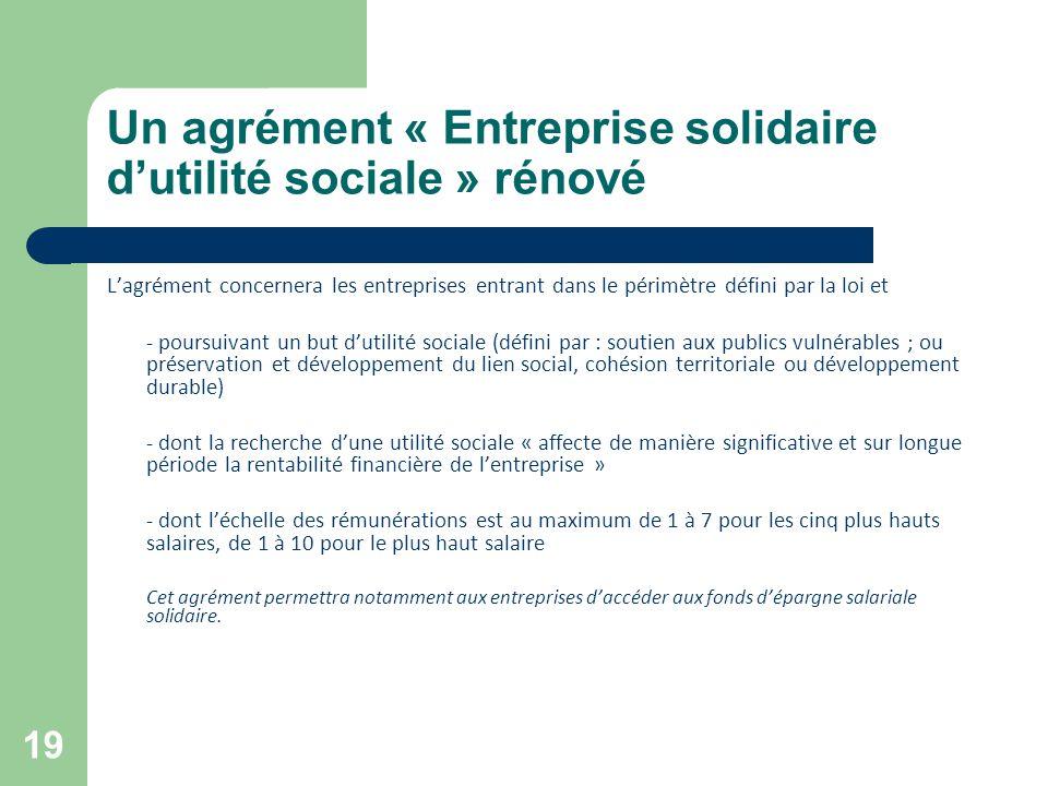 19 Un agrément « Entreprise solidaire d'utilité sociale » rénové L'agrément concernera les entreprises entrant dans le périmètre défini par la loi et
