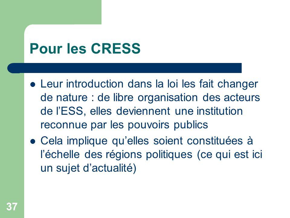 37 Pour les CRESS Leur introduction dans la loi les fait changer de nature : de libre organisation des acteurs de l'ESS, elles deviennent une institut