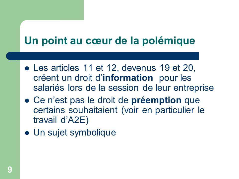 9 Un point au cœur de la polémique Les articles 11 et 12, devenus 19 et 20, créent un droit d'information pour les salariés lors de la session de leur