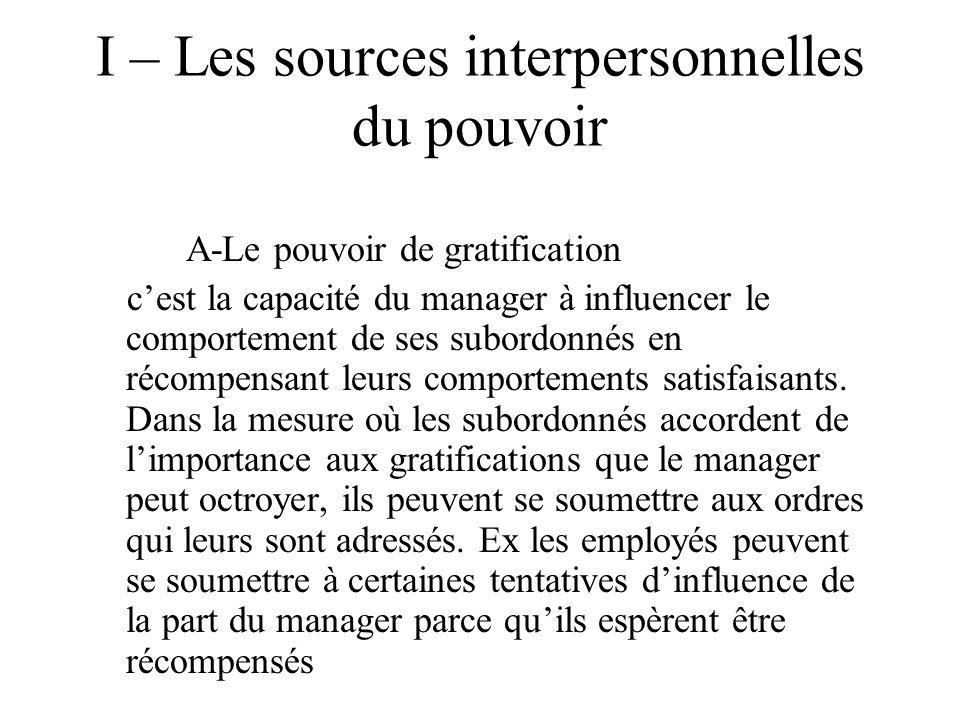 I – Les sources interpersonnelles du pouvoir A-Le pouvoir de gratification c'est la capacité du manager à influencer le comportement de ses subordonnés en récompensant leurs comportements satisfaisants.