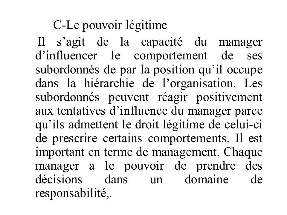 C-Le pouvoir légitime Il s'agit de la capacité du manager d'influencer le comportement de ses subordonnés de par la position qu'il occupe dans la hiérarchie de l'organisation.