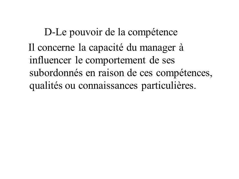 D-Le pouvoir de la compétence Il concerne la capacité du manager à influencer le comportement de ses subordonnés en raison de ces compétences, qualités ou connaissances particulières.