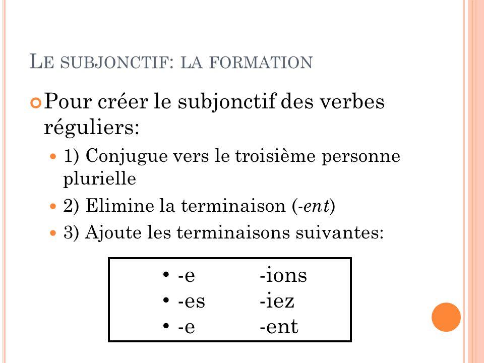 L E SUBJONCTIF : LA FORMATION Pour créer le subjonctif des verbes réguliers: 1) Conjugue vers le troisième personne plurielle 2) Elimine la terminaison ( -ent ) 3) Ajoute les terminaisons suivantes: -e-ions -es-iez -e-ent