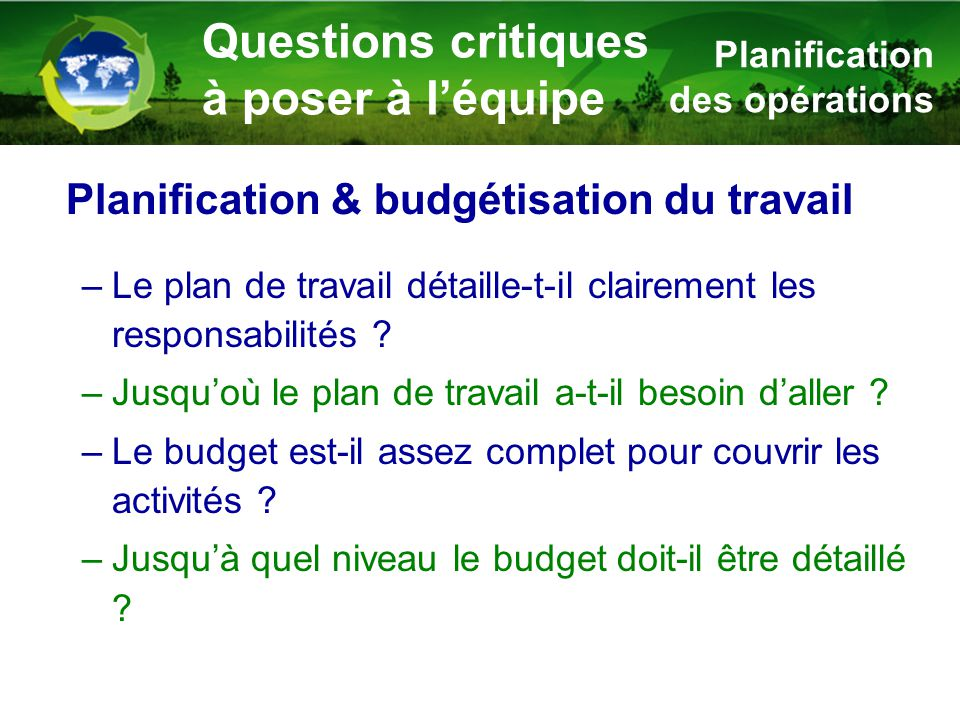 –Le plan de travail détaille-t-il clairement les responsabilités ? –Jusqu'où le plan de travail a-t-il besoin d'aller ? –Le budget est-il assez comple