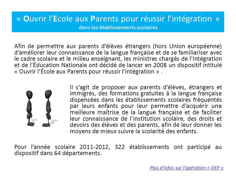Afin de permettre aux parents d'élèves étrangers (hors Union européenne) d'améliorer leur connaissance de la langue française et de se familiariser avec le cadre scolaire et le milieu enseignant, les ministres chargés de l'Intégration et de l'Éducation Nationale ont décidé de lancer en 2008 un dispositif intitulé « Ouvrir l'École aux Parents pour réussir l'intégration ».