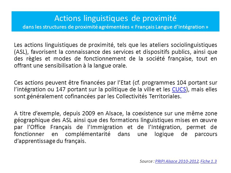 Les actions linguistiques de proximité, tels que les ateliers sociolinguistiques (ASL), favorisent la connaissance des services et dispositifs publics, ainsi que des règles et modes de fonctionnement de la société française, tout en offrant une sensibilisation à la langue orale.