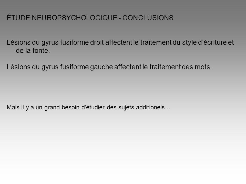 ÉTUDE NEUROPSYCHOLOGIQUE - CONCLUSIONS Lésions du gyrus fusiforme droit affectent le traitement du style d'écriture et de la fonte. Lésions du gyrus f