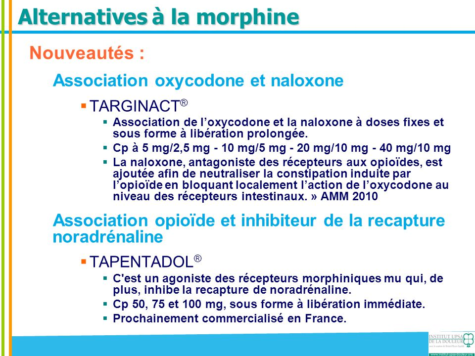 Alternatives à la morphine Nouveautés : Association oxycodone et naloxone  TARGINACT ®  Association de l'oxycodone et la naloxone à doses fixes et s