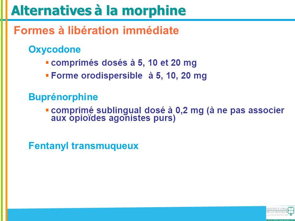 Alternatives à la morphine Formes à libération immédiate Oxycodone  comprimés dosés à 5, 10 et 20 mg  Forme orodispersible à 5, 10, 20 mg Buprénorph