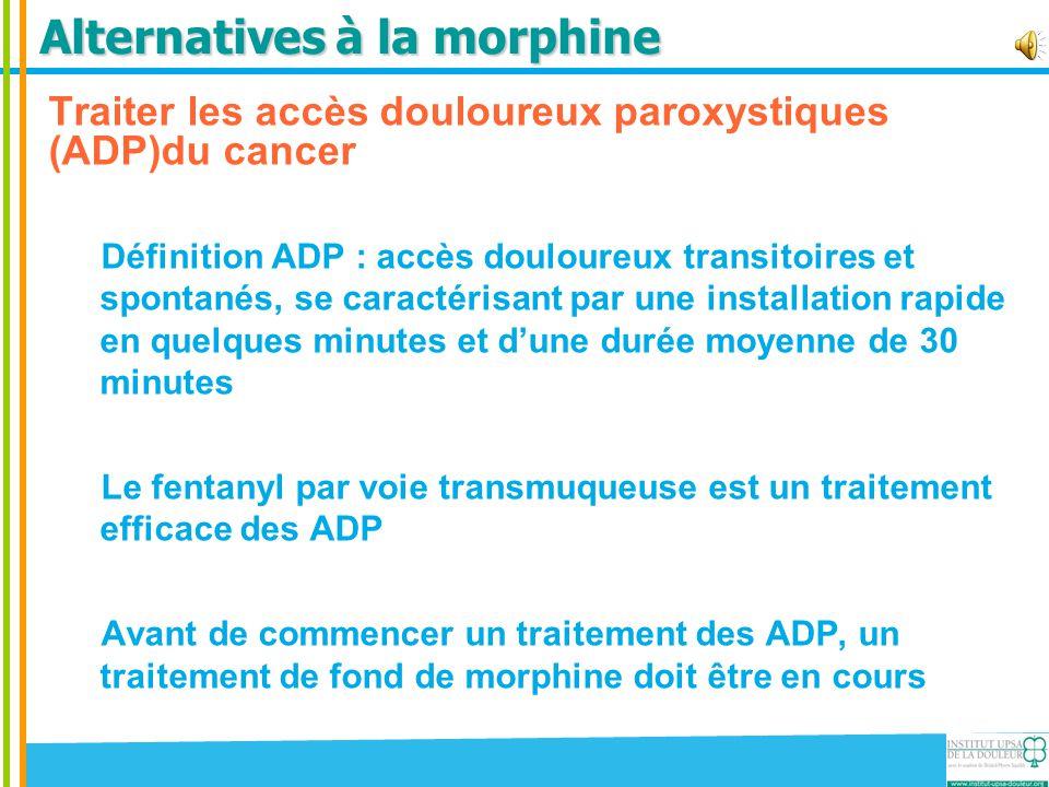 Alternatives à la morphine Traiter les accès douloureux paroxystiques (ADP)du cancer Définition ADP : accès douloureux transitoires et spontanés, se c