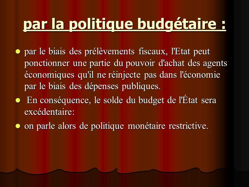 par la politique budgétaire : par le biais des prélèvements fiscaux, l'Etat peut ponctionner une partie du pouvoir d'achat des agents économiques qu'i