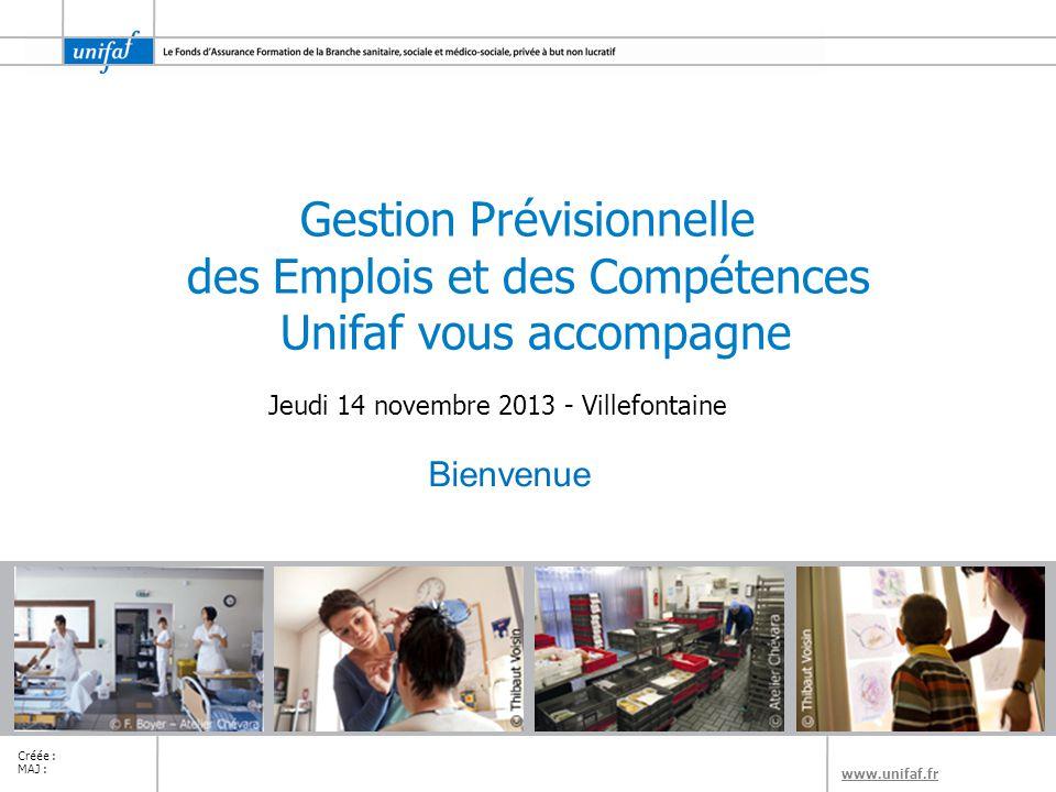 www.unifaf.fr Créée : MAJ : Gestion Prévisionnelle des Emplois et des Compétences Unifaf vous accompagne Jeudi 14 novembre 2013 - Villefontaine Bienvenue