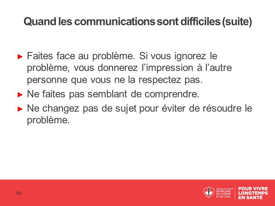 Quand les communications sont difficiles (suite) ► Faites face au problème. Si vous ignorez le problème, vous donnerez l'impression à l'autre personne