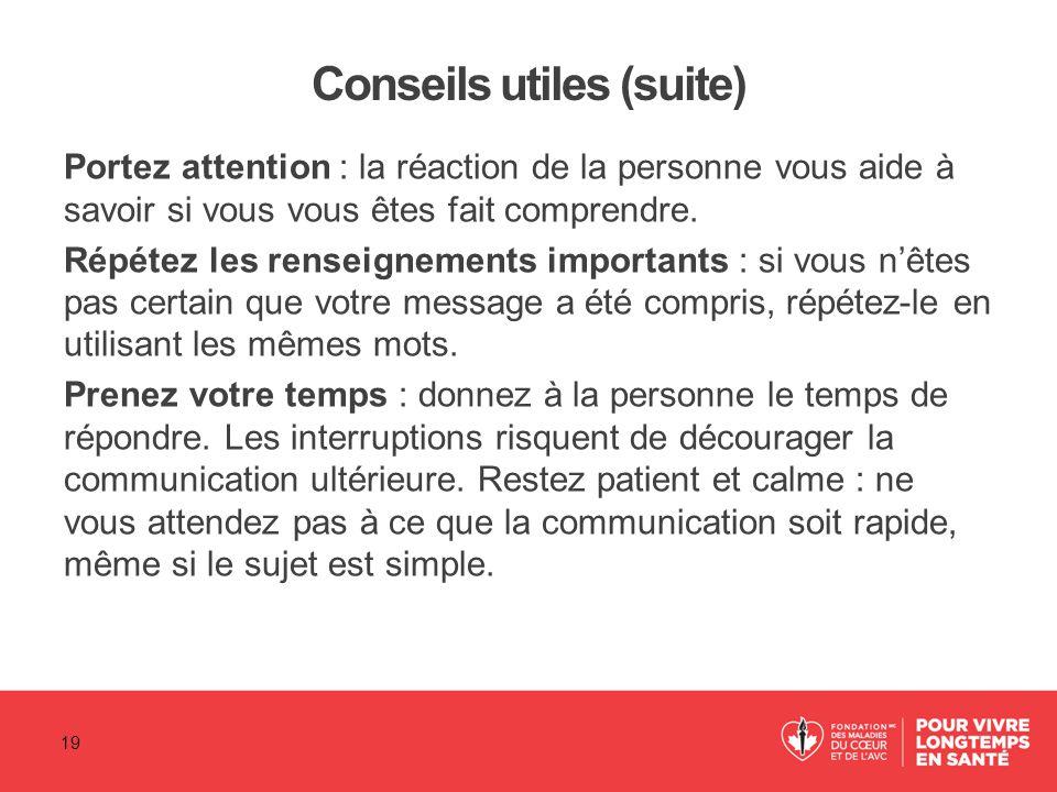 Conseils utiles (suite) Portez attention : la réaction de la personne vous aide à savoir si vous vous êtes fait comprendre. Répétez les renseignements