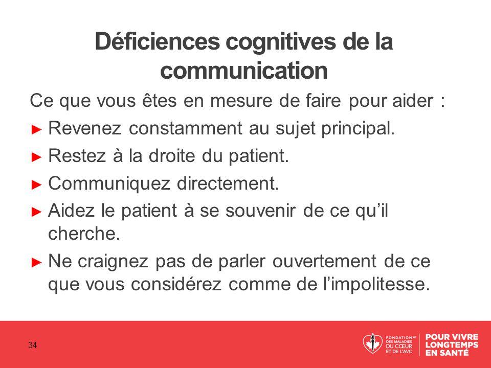 Déficiences cognitives de la communication Ce que vous êtes en mesure de faire pour aider : ► Revenez constamment au sujet principal. ► Restez à la dr
