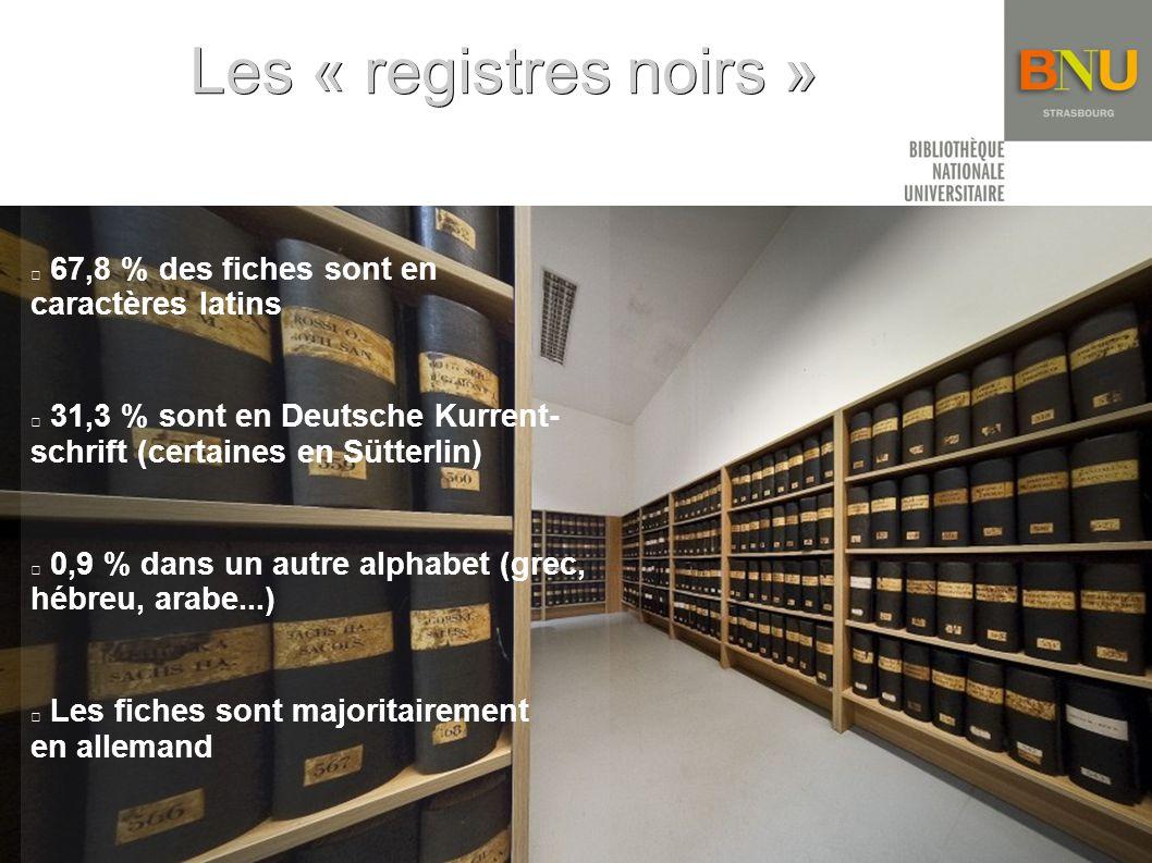 Les « registres noirs » 67,8 % des fiches sont en caractères latins 31,3 % sont en Deutsche Kurrent- schrift (certaines en Sütterlin) 0,9 % dans un autre alphabet (grec, hébreu, arabe...) Les fiches sont majoritairement en allemand