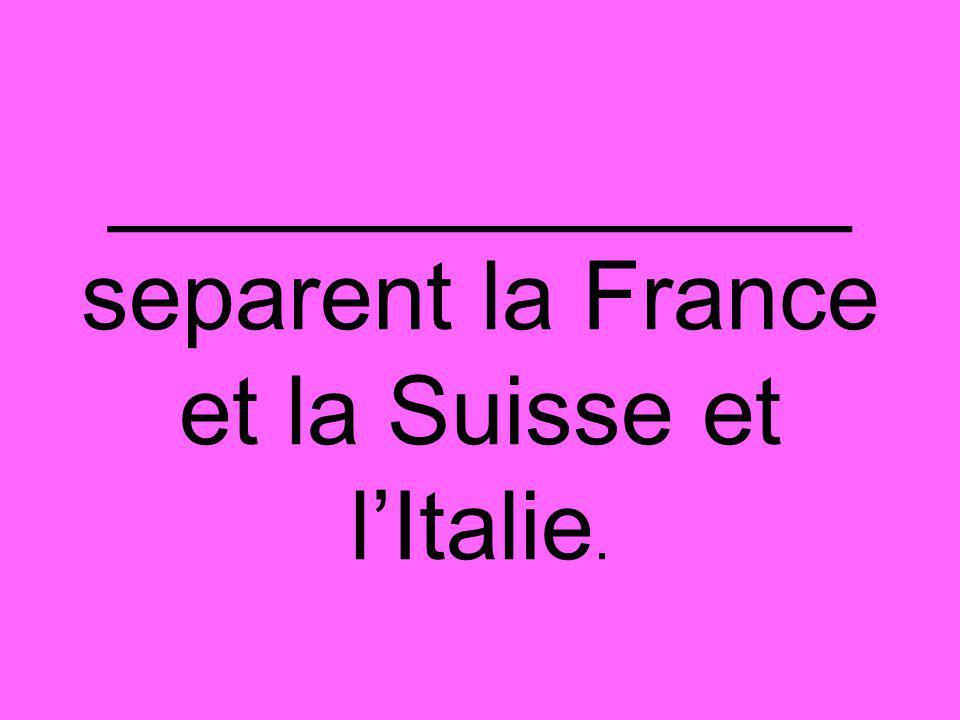 ______________ separent la France et la Suisse et l'Italie.