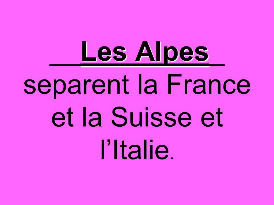 Les Alpes __Les Alpes_ separent la France et la Suisse et l'Italie.