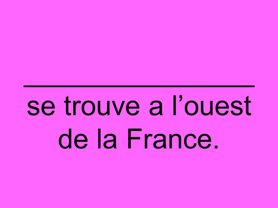 _______________ se trouve a l'ouest de la France.