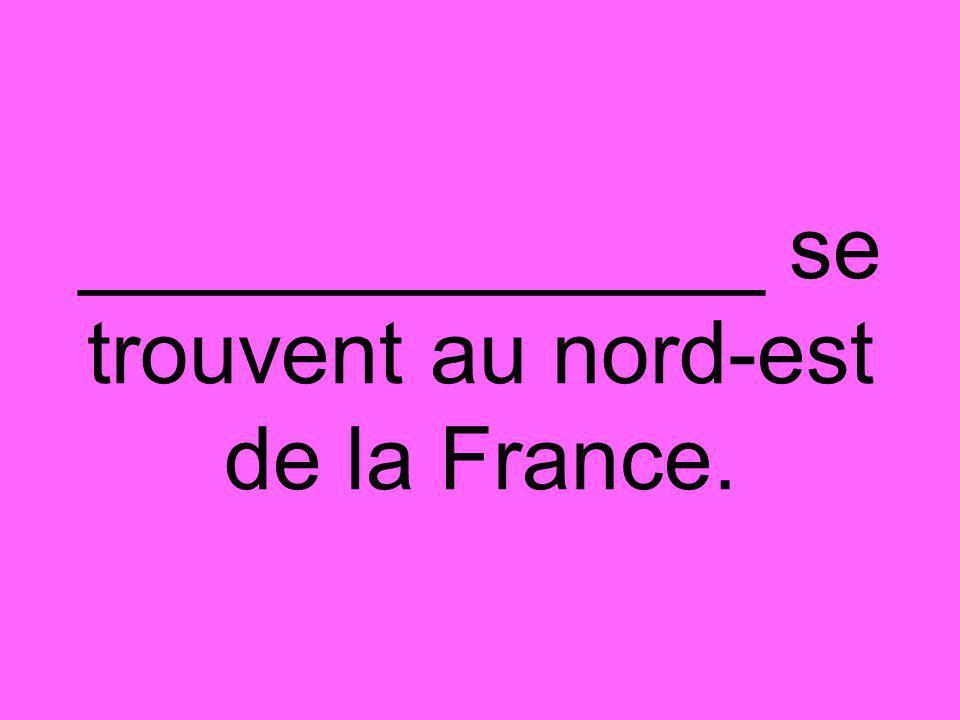 ______________ se trouvent au nord-est de la France.
