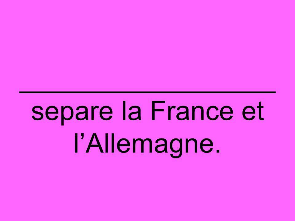 _________________ separe la France et l'Allemagne.