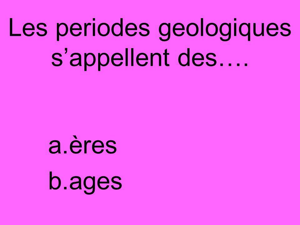 Les periodes geologiques s'appellent des…. a.ères b.ages
