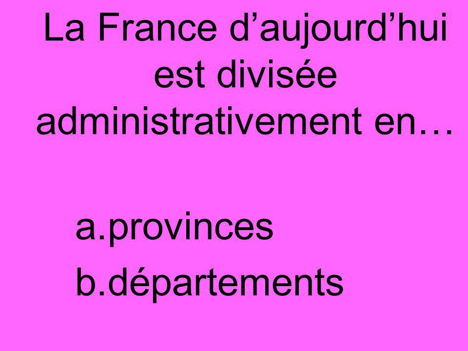 La France d'aujourd'hui est divisée administrativement en… a.provinces b.départements