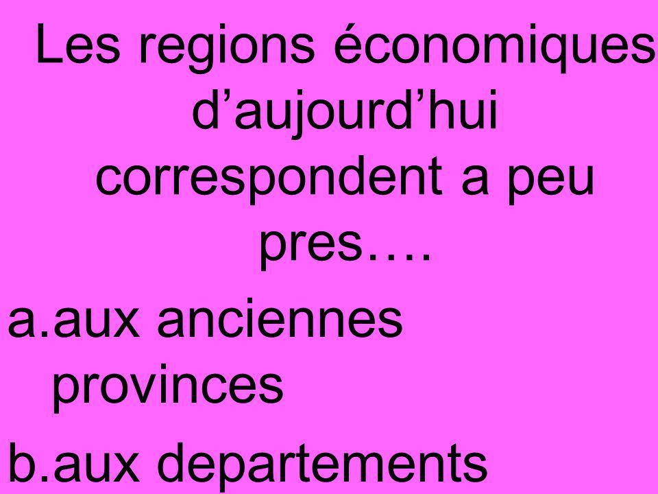 Les regions économiques d'aujourd'hui correspondent a peu pres….