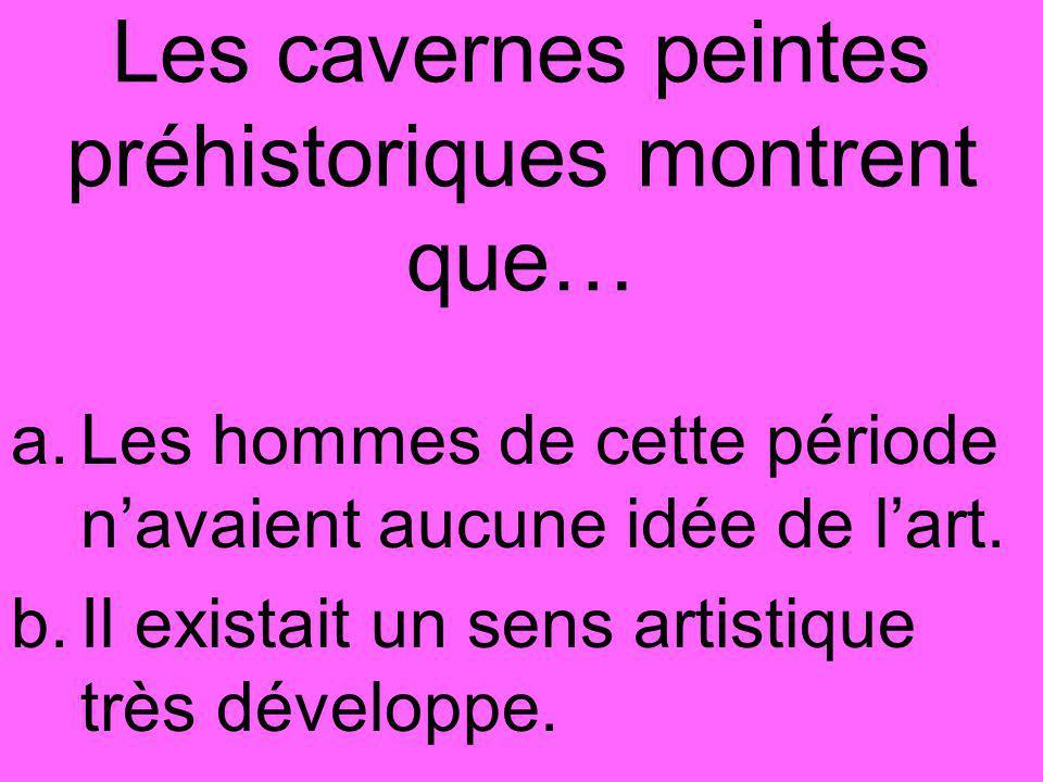 Les cavernes peintes préhistoriques montrent que… a.Les hommes de cette période n'avaient aucune idée de l'art.