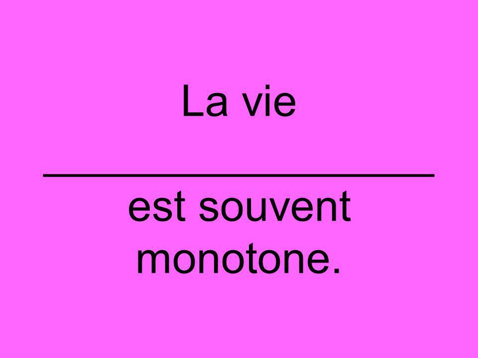 La vie ________________ est souvent monotone.