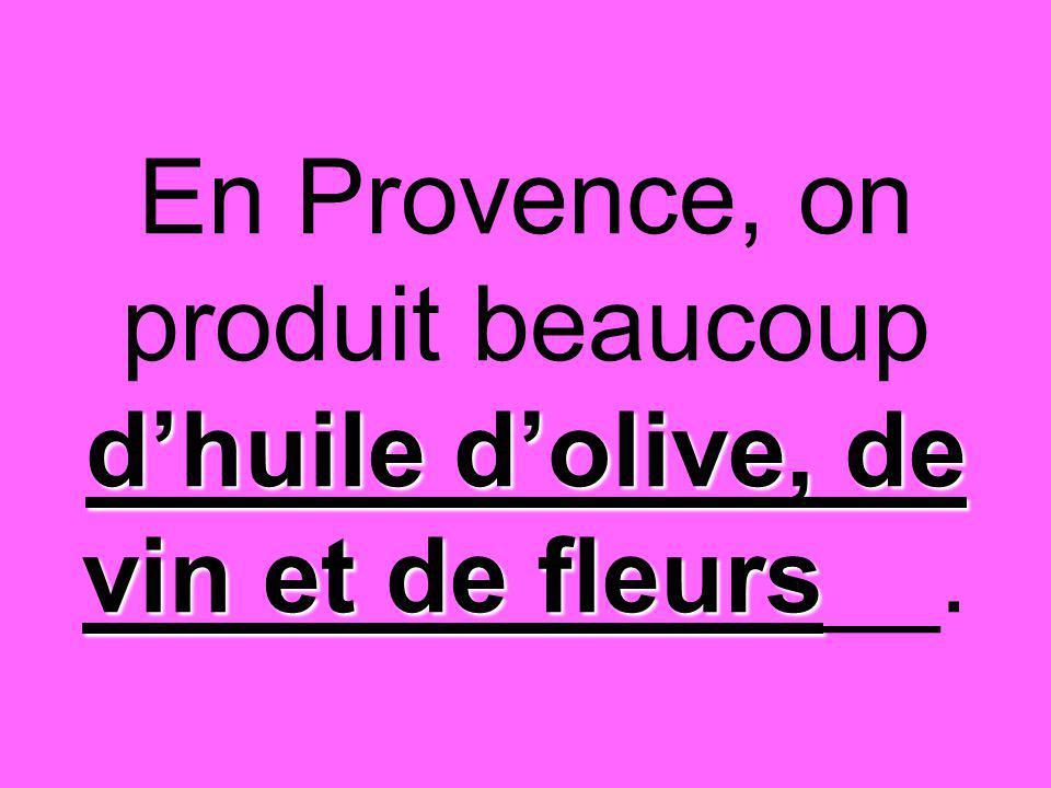 d'huile d'olive, de vin et de fleurs En Provence, on produit beaucoup d'huile d'olive, de vin et de fleurs__.