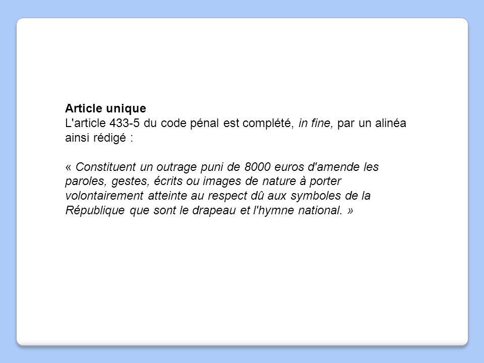 Article unique L'article 433-5 du code pénal est complété, in fine, par un alinéa ainsi rédigé : « Constituent un outrage puni de 8000 euros d'amende