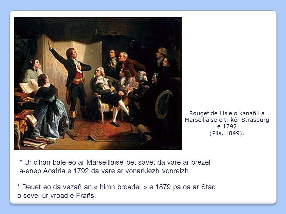 Rouget de Lisle o kanañ La Marseillaise e ti-kêr Strasburg e 1792 (Pils, 1849). * Ur c'han bale eo ar Marseillaise bet savet da vare ar brezel a-enep