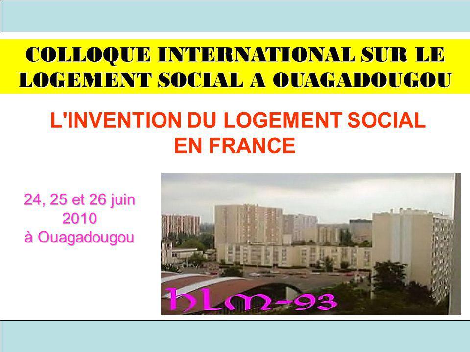 L'INVENTION DU LOGEMENT SOCIAL EN FRANCE COLLOQUE INTERNATIONAL SUR LE LOGEMENT SOCIAL A OUAGADOUGOU 24, 25 et 26 juin 2010 à Ouagadougou