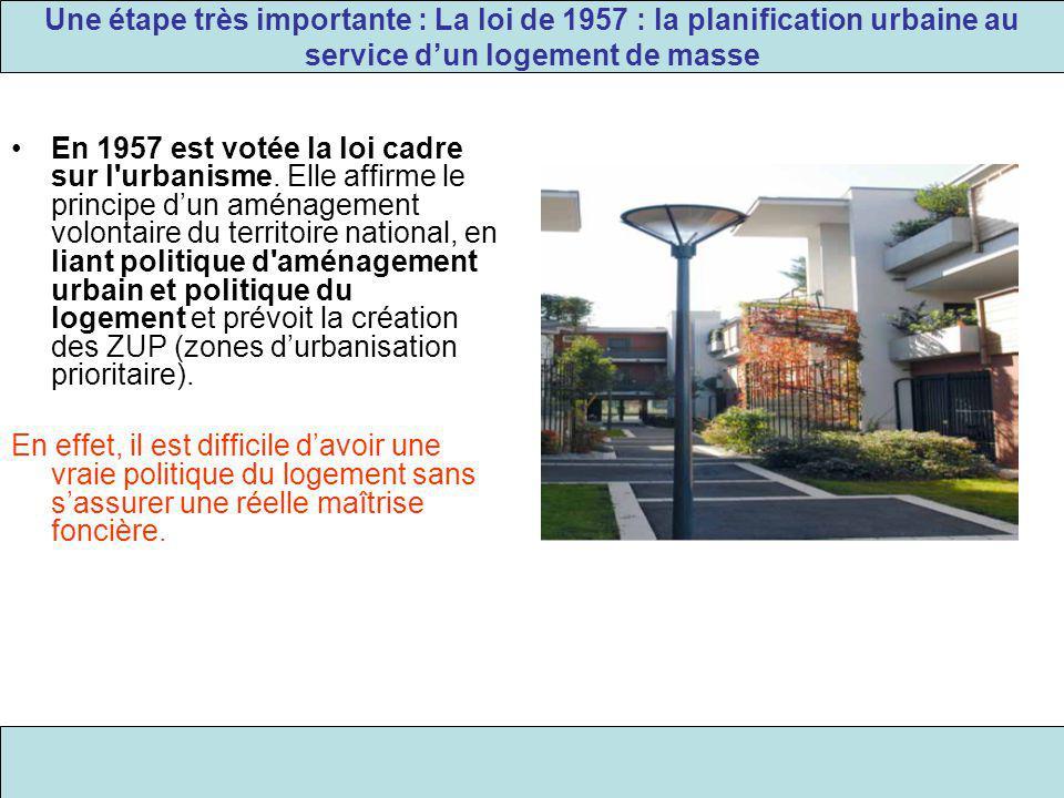 Une étape très importante : La loi de 1957 : la planification urbaine au service d'un logement de masse En 1957 est votée la loi cadre sur l'urbanisme