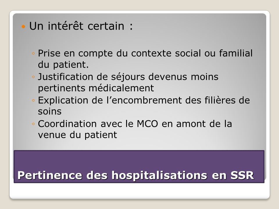 Pertinence des hospitalisations en SSR Un intérêt certain : ◦Prise en compte du contexte social ou familial du patient. ◦Justification de séjours deve