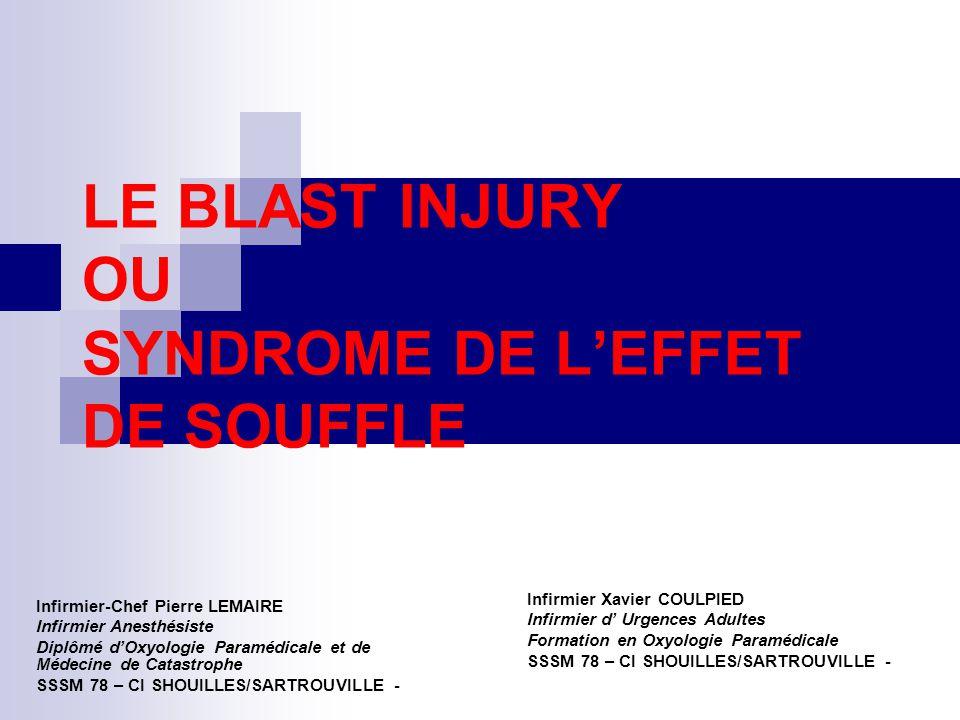 LE BLAST INJURY OU SYNDROME DE L'EFFET DE SOUFFLE Infirmier-Chef Pierre LEMAIRE Infirmier Anesthésiste Diplômé d'Oxyologie Paramédicale et de Médecine