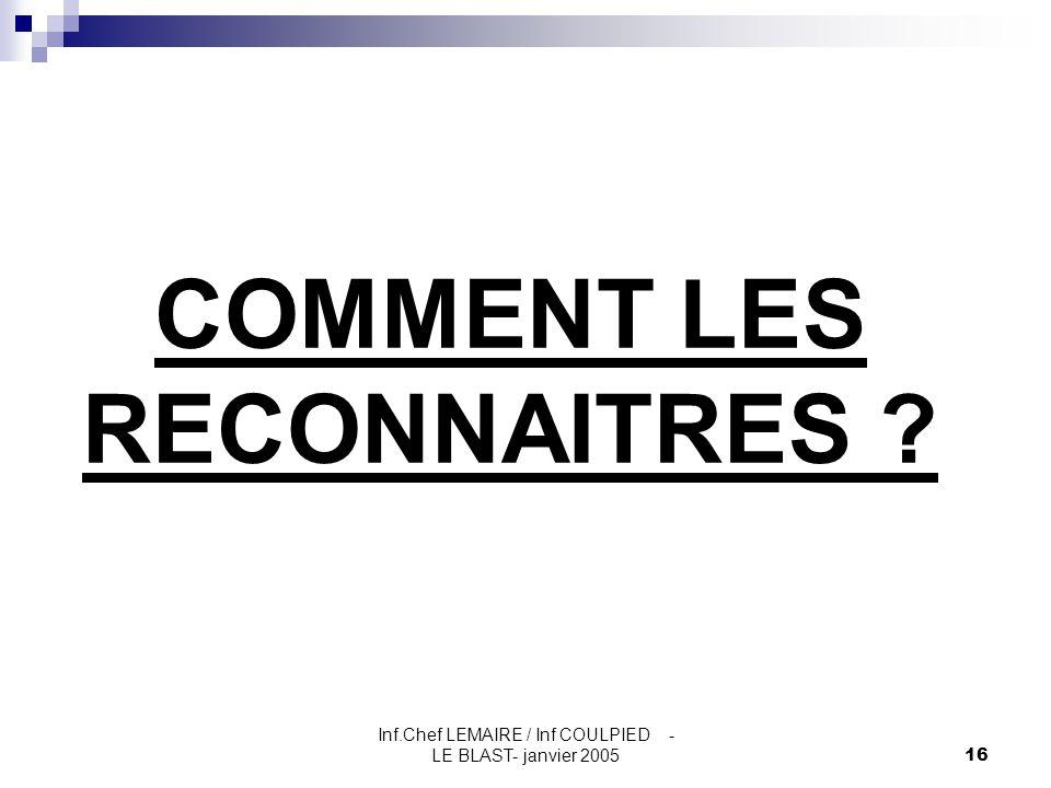 Inf.Chef LEMAIRE / Inf COULPIED - LE BLAST- janvier 200516 COMMENT LES RECONNAITRES ?