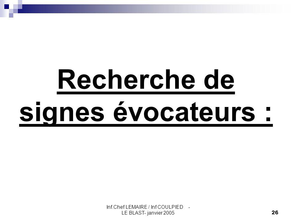 Inf.Chef LEMAIRE / Inf COULPIED - LE BLAST- janvier 200526 Recherche de signes évocateurs :