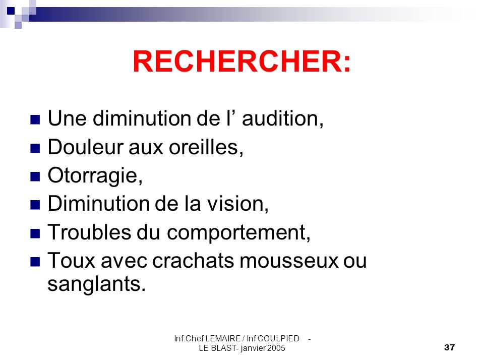 Inf.Chef LEMAIRE / Inf COULPIED - LE BLAST- janvier 200537 RECHERCHER: Une diminution de l' audition, Douleur aux oreilles, Otorragie, Diminution de l