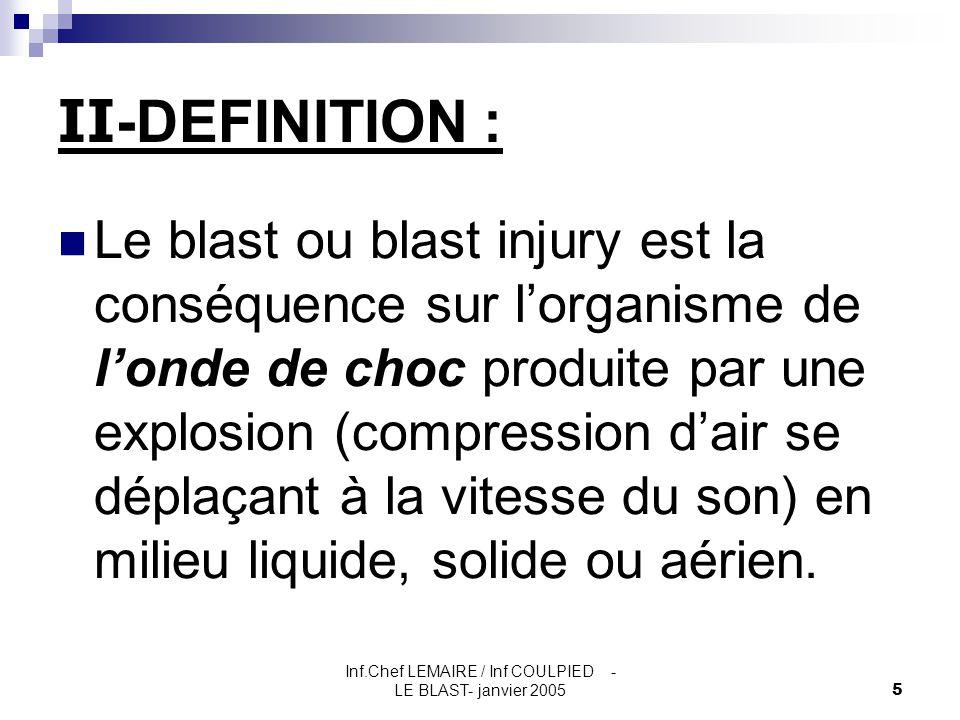 Inf.Chef LEMAIRE / Inf COULPIED - LE BLAST- janvier 20055 II -DEFINITION : Le blast ou blast injury est la conséquence sur l'organisme de l'onde de ch