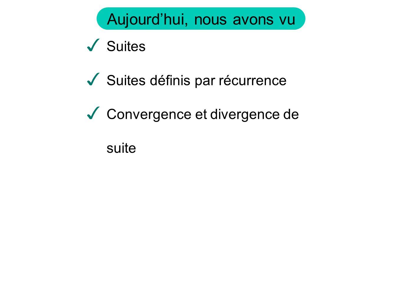 Aujourd'hui, nous avons vu ✓ Suites ✓ Suites définis par récurrence ✓ Convergence et divergence de suite