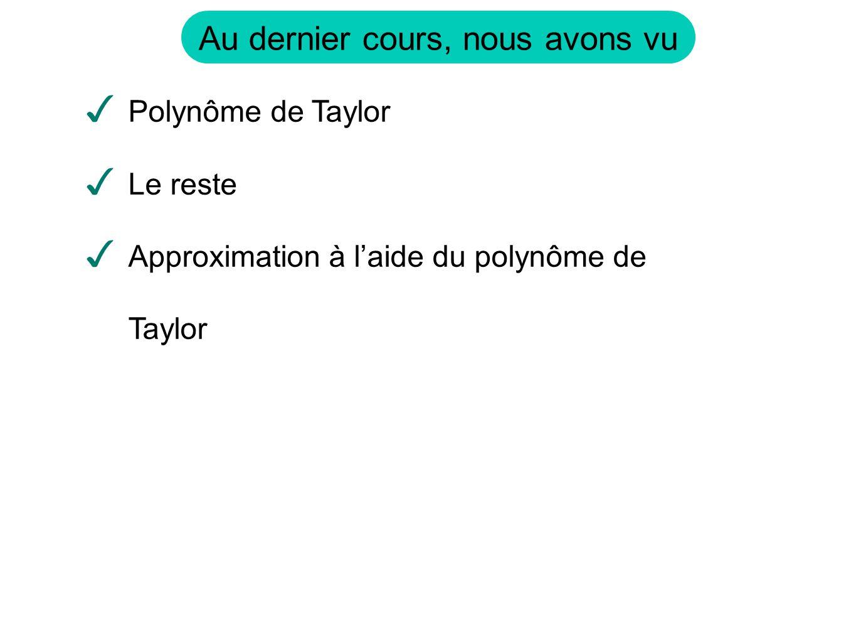 Au dernier cours, nous avons vu ✓ Polynôme de Taylor ✓ Le reste ✓ Approximation à l'aide du polynôme de Taylor