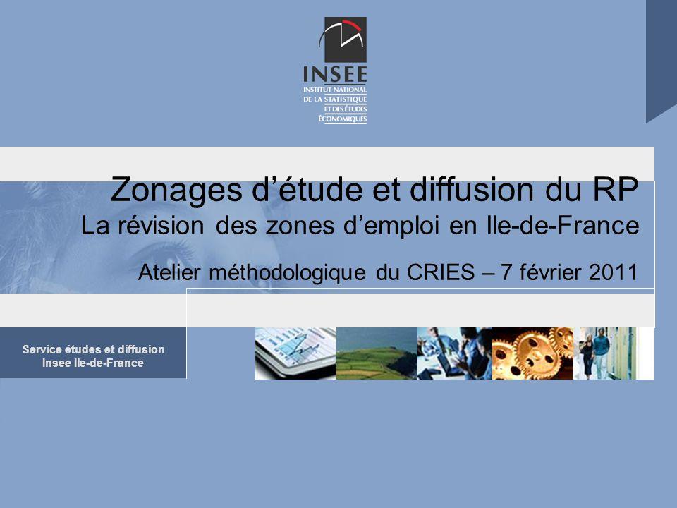 Service études et diffusion Insee Ile-de-France Zonages d'étude et diffusion du RP La révision des zones d'emploi en Ile-de-France Atelier méthodologi