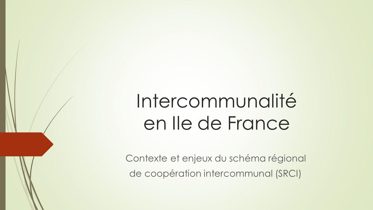 Intercommunalité en Ile de France Contexte et enjeux du schéma régional de coopération intercommunal (SRCI)