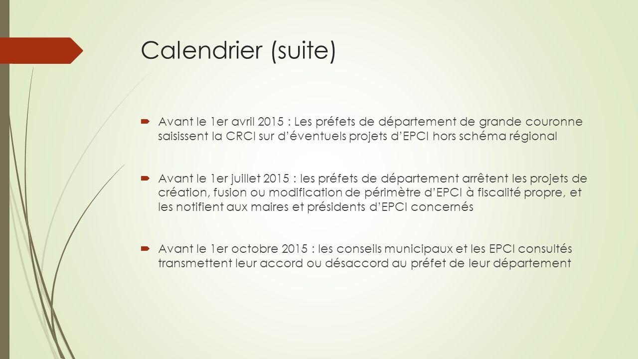Calendrier (suite)  Avant le 1er avril 2015 : Les préfets de département de grande couronne saisissent la CRCI sur d'éventuels projets d'EPCI hors sc
