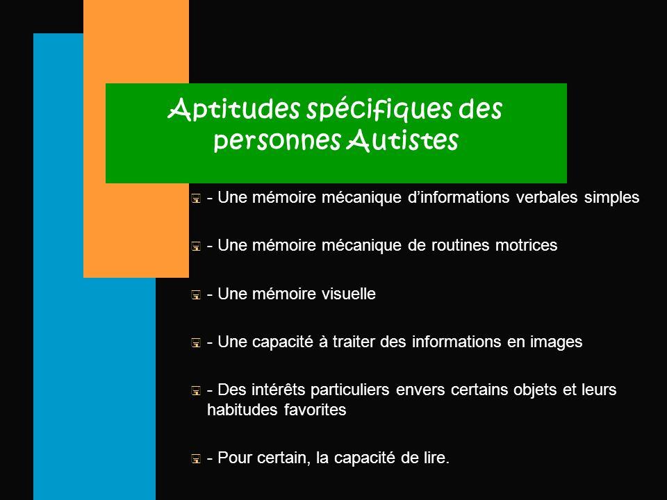 Aptitudes spécifiques des personnes Autistes < - Une mémoire mécanique d'informations verbales simples < - Une mémoire mécanique de routines motrices < - Une mémoire visuelle < - Une capacité à traiter des informations en images < - Des intérêts particuliers envers certains objets et leurs habitudes favorites < - Pour certain, la capacité de lire.