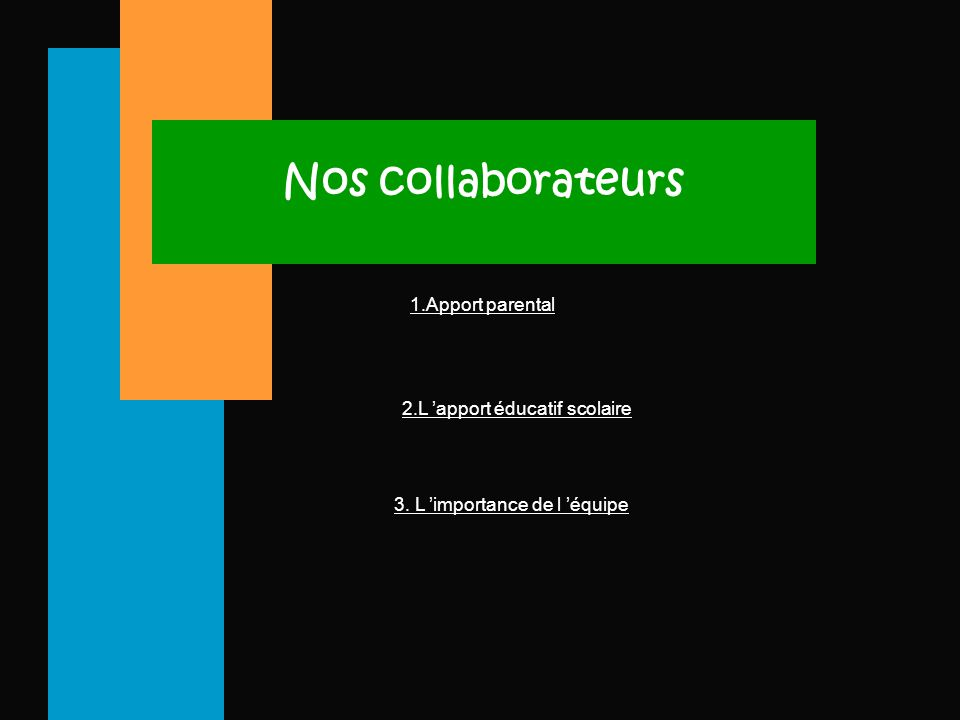 Nos collaborateurs 1.Apport parental 2.L 'apport éducatif scolaire 3. L 'importance de l 'équipe