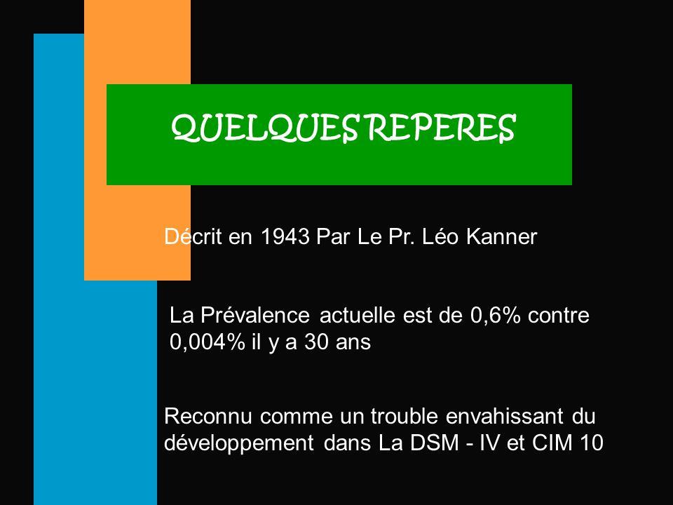 QUELQUES REPERES Décrit en 1943 Par Le Pr. Léo Kanner La Prévalence actuelle est de 0,6% contre 0,004% il y a 30 ans Reconnu comme un trouble envahiss